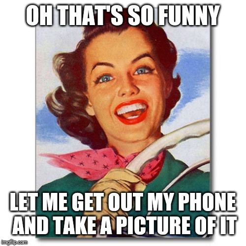 Vintage '50s woman driver | OH THAT'S SO FUNNY LET ME GET OUT MY PHONE AND TAKE A PICTURE OF IT | image tagged in vintage '50s woman driver | made w/ Imgflip meme maker