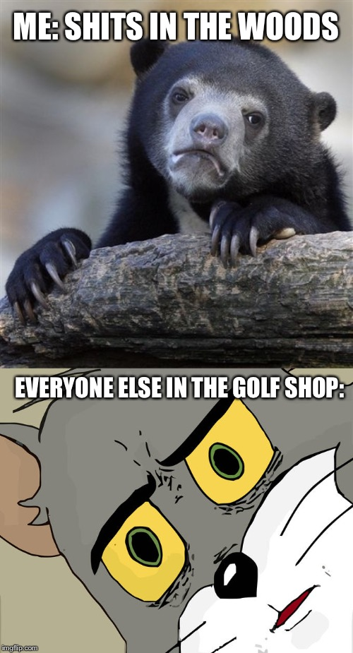 ME: SHITS IN THE WOODS EVERYONE ELSE IN THE GOLF SHOP: | image tagged in memes,confession bear,unsettled tom,bad pun,golf | made w/ Imgflip meme maker