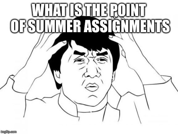 Jackie Chan WTF | WHAT IS THE POINT OF SUMMER ASSIGNMENTS | image tagged in memes,jackie chan wtf | made w/ Imgflip meme maker