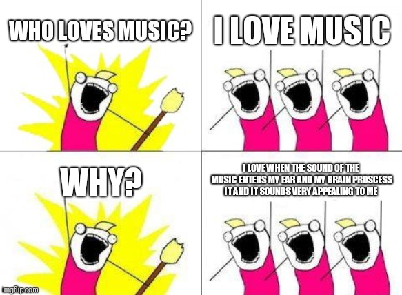 What Do We Want | WHO LOVES MUSIC? I LOVE MUSIC WHY? I LOVE WHEN THE SOUND OF THE MUSIC ENTERS MY EAR AND MY BRAIN PROSCESS IT AND IT SOUNDS VERY APPEALING TO | image tagged in memes,what do we want | made w/ Imgflip meme maker