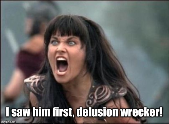 Angry Xena | I saw him first, delusion wrecker! | image tagged in angry xena | made w/ Imgflip meme maker