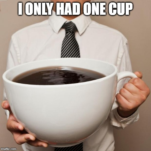 giant coffee | I ONLY HAD ONE CUP | image tagged in giant coffee | made w/ Imgflip meme maker