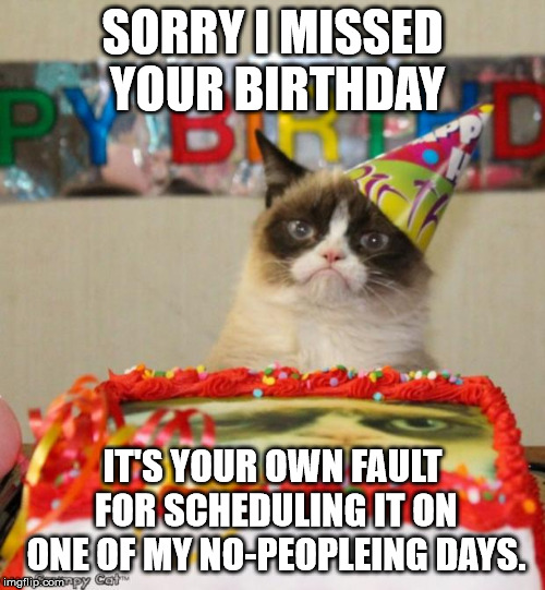Grumpy Cat Birthday | SORRY I MISSED YOUR BIRTHDAY IT'S YOUR OWN FAULT FOR SCHEDULING IT ON ONE OF MY NO-PEOPLEING DAYS. | image tagged in memes,grumpy cat birthday,grumpy cat | made w/ Imgflip meme maker