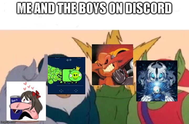 Me And The Boys Meme | ME AND THE BOYS ON DISCORD | image tagged in me and the boys,discord | made w/ Imgflip meme maker