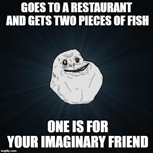 Forever Alone | GOES TO A RESTAURANT AND GETS TWO PIECES OF FISH ONE IS FOR YOUR IMAGINARY FRIEND | image tagged in memes,forever alone | made w/ Imgflip meme maker