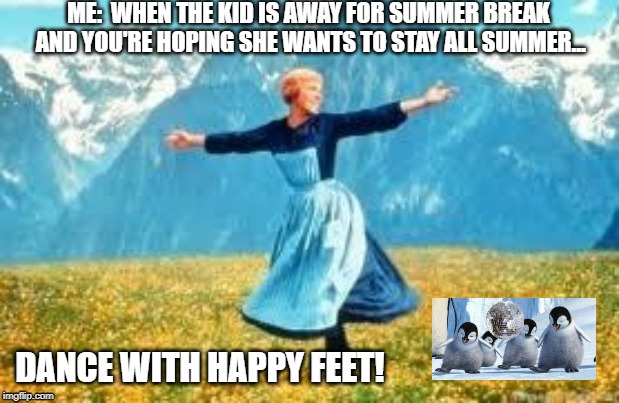 Summer Break away from kid | ME:  WHEN THE KID IS AWAY FOR SUMMER BREAK AND YOU'RE HOPING SHE WANTS TO STAY ALL SUMMER... DANCE WITH HAPPY FEET! | image tagged in child is gone,summer break,freedom,happy dance,relaxing,need a drink | made w/ Imgflip meme maker