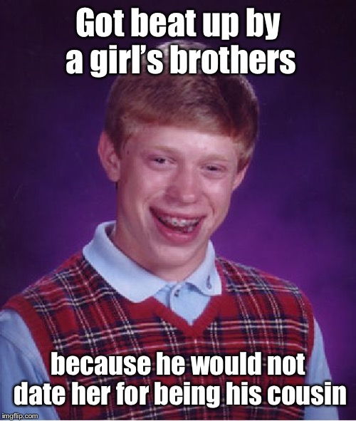 Bad Luck Brian Meme | Got beat up by a girl's brothers because he would not date her for being his cousin | image tagged in memes,bad luck brian | made w/ Imgflip meme maker