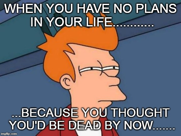 Futurama Fry | WHEN YOU HAVE NO PLANS IN YOUR LIFE............ ...BECAUSE YOU THOUGHT YOU'D BE DEAD BY NOW....... | image tagged in memes,futurama fry | made w/ Imgflip meme maker