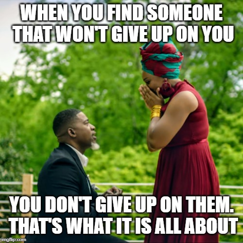 WHEN YOU FIND SOMEONE THAT WON'T GIVE UP ON YOU YOU DON'T GIVE UP ON THEM. THAT'S WHAT IT IS ALL ABOUT | image tagged in relationship goals | made w/ Imgflip meme maker