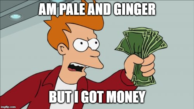 Shut Up And Take My Money Fry Meme | AM PALE AND GINGER BUT I GOT MONEY | image tagged in memes,shut up and take my money fry | made w/ Imgflip meme maker