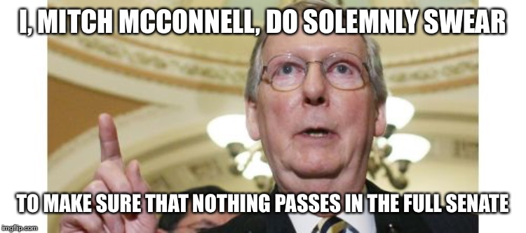 Mitch McConnell Meme | I, MITCH MCCONNELL, DO SOLEMNLY SWEAR TO MAKE SURE THAT NOTHING PASSES IN THE FULL SENATE | image tagged in memes,mitch mcconnell | made w/ Imgflip meme maker