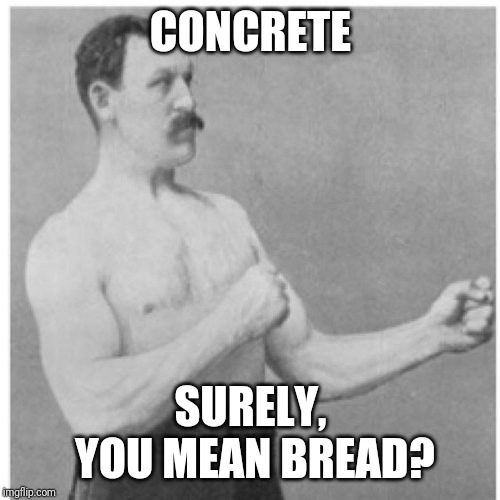 Overly Manly Man Meme | CONCRETE SURELY, YOU MEAN BREAD? | image tagged in memes,overly manly man | made w/ Imgflip meme maker
