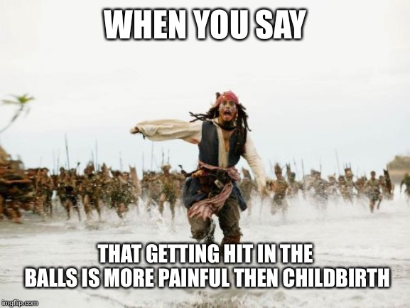 believe me there is nothing more painful then nutshots | WHEN YOU SAY THAT GETTING HIT IN THE BALLS IS MORE PAINFUL THEN CHILDBIRTH | image tagged in memes,jack sparrow being chased,nuts,balls,pain | made w/ Imgflip meme maker