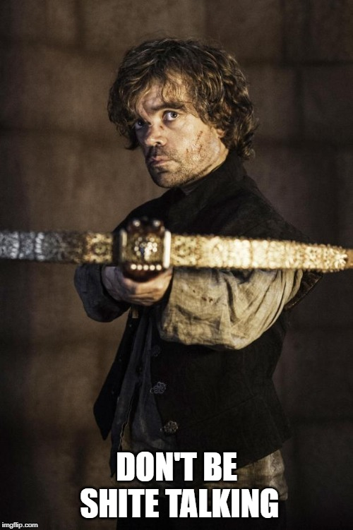 Tyrion Crossbow | DON'T BE SHITE TALKING | image tagged in tyrion crossbow | made w/ Imgflip meme maker