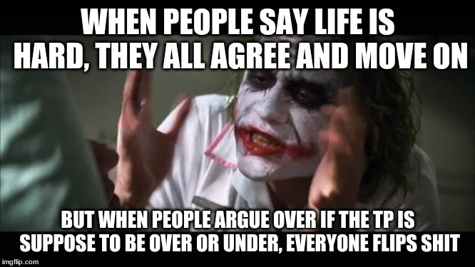 And everybody loses their minds | WHEN PEOPLE SAY LIFE IS HARD, THEY ALL AGREE AND MOVE ON BUT WHEN PEOPLE ARGUE OVER IF THE TP IS SUPPOSE TO BE OVER OR UNDER, EVERYONE FLIPS | image tagged in memes,and everybody loses their minds | made w/ Imgflip meme maker