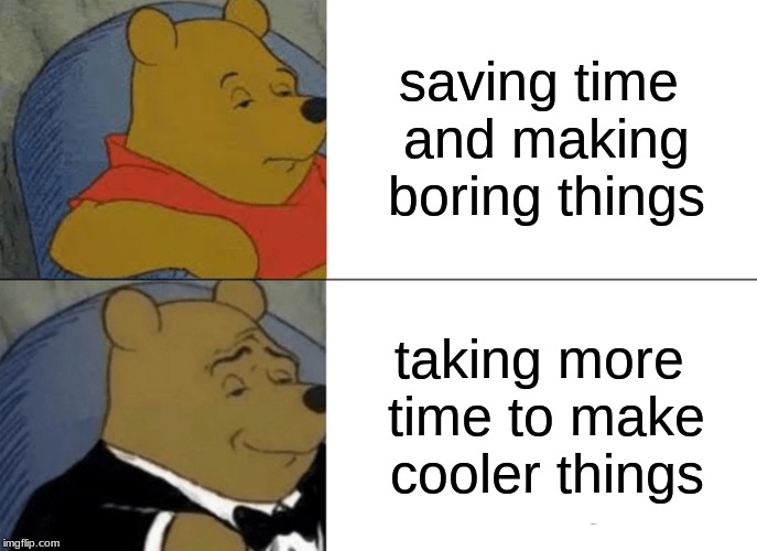 saving time and making boring things taking more time to make cooler things | image tagged in memes,tuxedo winnie the pooh | made w/ Imgflip meme maker
