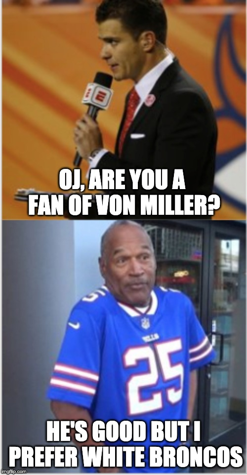 The Juice is back and he's on Twitter | OJ, ARE YOU A FAN OF VON MILLER? HE'S GOOD BUT I PREFER WHITE BRONCOS | image tagged in oj simpson | made w/ Imgflip meme maker
