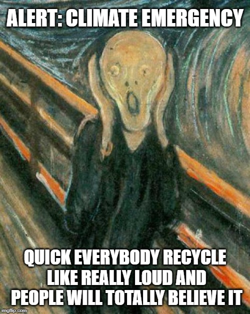 ...and we are supposed to do what again? | ALERT: CLIMATE EMERGENCY QUICK EVERYBODY RECYCLE LIKE REALLY LOUD AND PEOPLE WILL TOTALLY BELIEVE IT | image tagged in the scream,recycling,climate change,idiots,stupid liberals,meanwhile in canada | made w/ Imgflip meme maker
