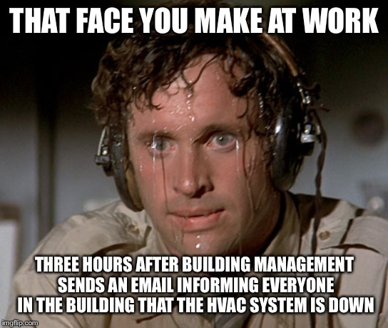 Sweating on commute after jiu-jitsu | THAT FACE YOU MAKE AT WORK THREE HOURS AFTER BUILDING MANAGEMENT SENDS AN EMAIL INFORMING EVERYONE IN THE BUILDING THAT THE HVAC SYSTEM IS D | image tagged in sweating on commute after jiu-jitsu | made w/ Imgflip meme maker