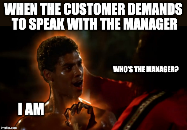 Who's The Manager?! I AM! | WHEN THE CUSTOMER DEMANDS TO SPEAK WITH THE MANAGER WHO'S THE MANAGER? I AM | image tagged in shonuff,who's the manager,karate kid,last dragon,bruce lee,bruce leeroy | made w/ Imgflip meme maker