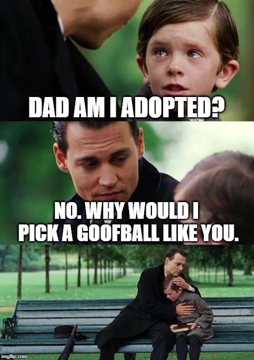 Finding Neverland | DAD AM I ADOPTED? NO. WHY WOULD I PICK A GOOFBALL LIKE YOU. | image tagged in memes,finding neverland | made w/ Imgflip meme maker