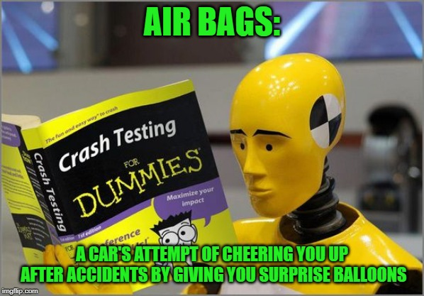 Yay, fun times! |  AIR BAGS:; A CAR'S ATTEMPT OF CHEERING YOU UP AFTER ACCIDENTS BY GIVING YOU SURPRISE BALLOONS | image tagged in crash test dummies,funny,balloons,cheers | made w/ Imgflip meme maker