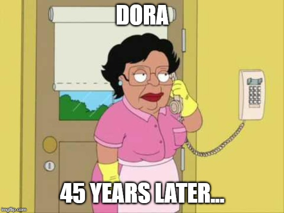DORA?!? | DORA 45 YEARS LATER... | image tagged in memes,consuela | made w/ Imgflip meme maker