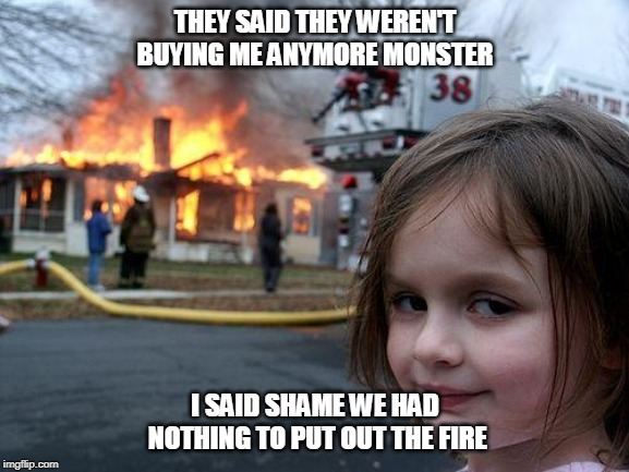 Disaster Girl Meme | THEY SAID THEY WEREN'T BUYING ME ANYMORE MONSTER I SAID SHAME WE HAD NOTHING TO PUT OUT THE FIRE | image tagged in memes,disaster girl | made w/ Imgflip meme maker