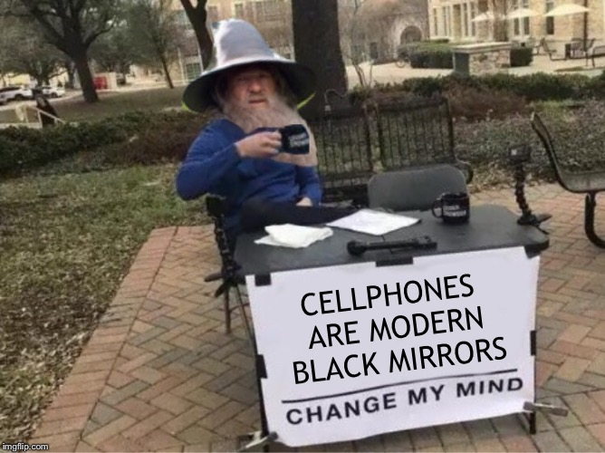 Scrying down | CELLPHONES ARE MODERN BLACK MIRRORS | image tagged in cellphone,black,mirror,tech,change my mind | made w/ Imgflip meme maker