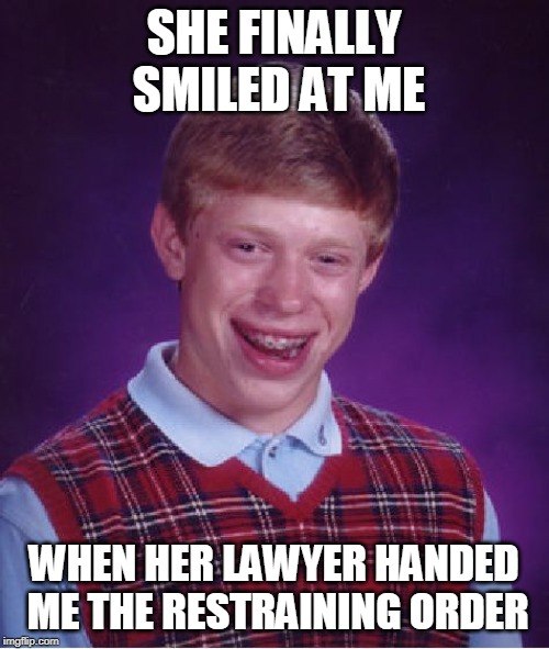 Bad Luck Brian Meme | SHE FINALLY SMILED AT ME WHEN HER LAWYER HANDED ME THE RESTRAINING ORDER | image tagged in memes,bad luck brian | made w/ Imgflip meme maker