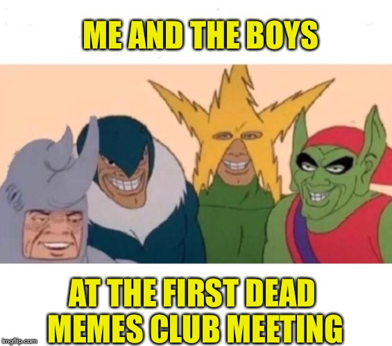 ME AND THE BOYS AT THE FIRST DEAD MEMES CLUB MEETING | made w/ Imgflip meme maker