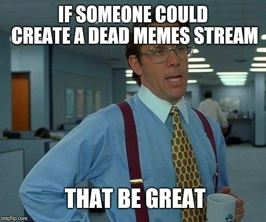 That Would Be Great Meme | IF SOMEONE COULD CREATE A DEAD MEMES STREAM THAT BE GREAT | image tagged in memes,that would be great | made w/ Imgflip meme maker