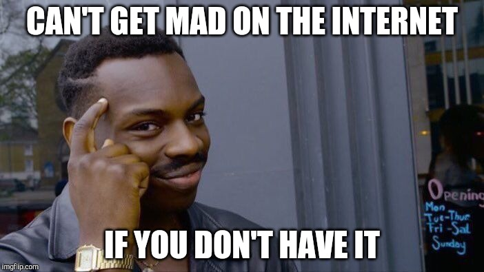 Roll Safe Think About It | CAN'T GET MAD ON THE INTERNET IF YOU DON'T HAVE IT | image tagged in memes,roll safe think about it | made w/ Imgflip meme maker