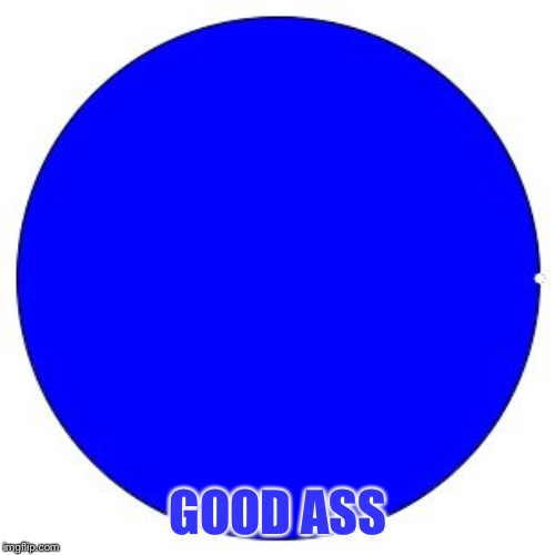 100% Pie Chart | GOOD ASS | image tagged in 100 pie chart | made w/ Imgflip meme maker