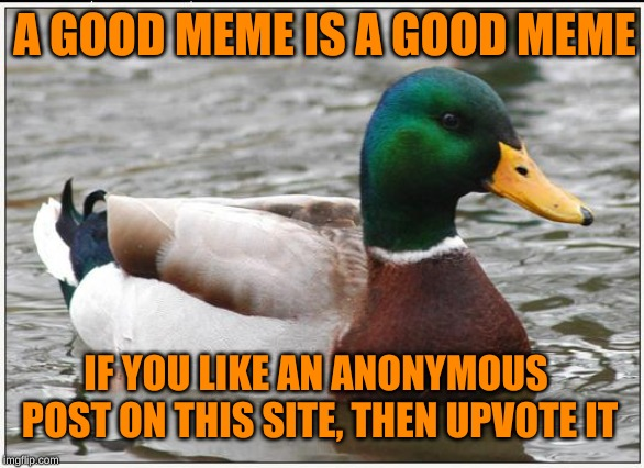 Furthermore, many anonymous creations are by full-fledged members of the community (myself included). Comments will be upvoted. | IF YOU LIKE AN ANONYMOUS POST ON THIS SITE, THEN UPVOTE IT A GOOD MEME IS A GOOD MEME | image tagged in memes,actual advice mallard,anonymous,imgflip users,always upvotes,it's that obvious | made w/ Imgflip meme maker