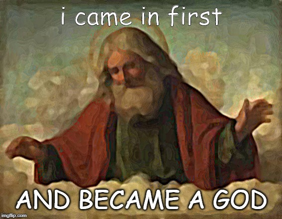 god | i came in first AND BECAME A GOD | image tagged in god | made w/ Imgflip meme maker