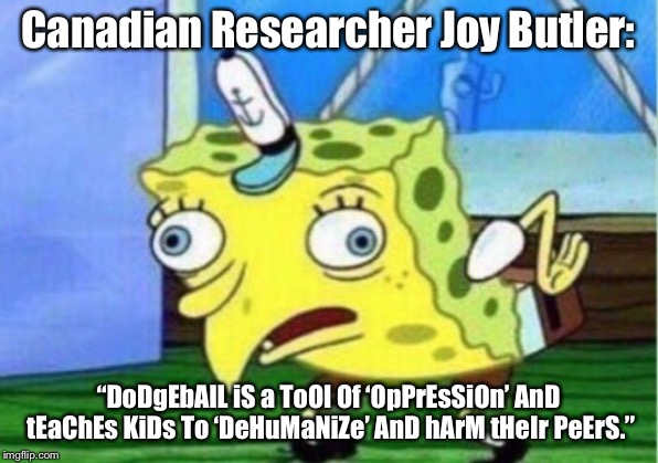 "Stop bashing Dodgeball, JoY bUtLeR. | Canadian Researcher Joy Butler: ""DoDgEbAlL iS a ToOl Of 'OpPrEsSiOn' AnD tEaChEs KiDs To 'DeHuMaNiZe' AnD hArM tHeIr PeErS."" 