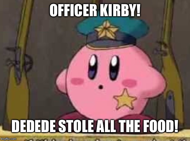OFFICER KIRBY! DEDEDE STOLE ALL THE FOOD! | made w/ Imgflip meme maker