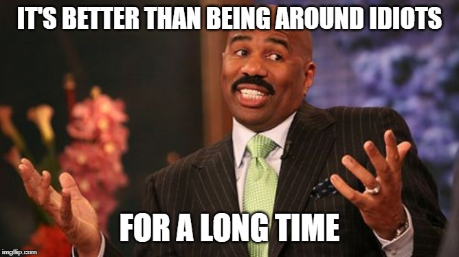 Steve Harvey Meme | IT'S BETTER THAN BEING AROUND IDIOTS FOR A LONG TIME | image tagged in memes,steve harvey | made w/ Imgflip meme maker