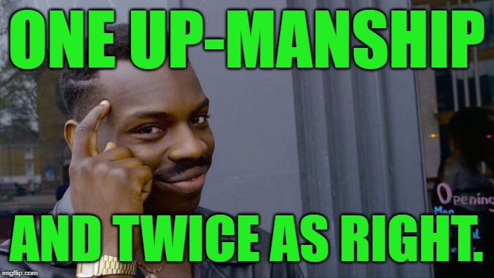 ONE UP-MANSHIP AND TWICE AS RIGHT. | image tagged in memes,roll safe think about it | made w/ Imgflip meme maker