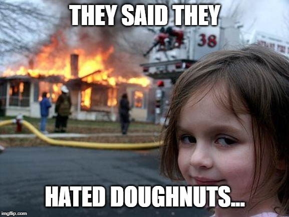 Disaster Girl | THEY SAID THEY HATED DOUGHNUTS... | image tagged in memes,disaster girl,funny,doughnuts,hate | made w/ Imgflip meme maker