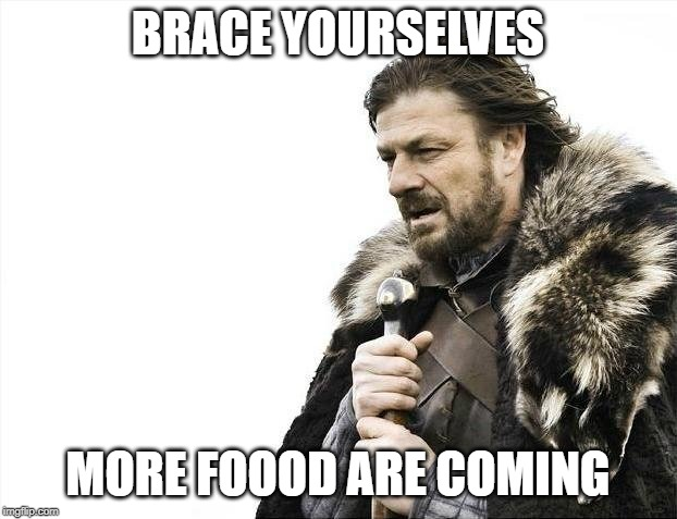 Brace Yourselves X is Coming | BRACE YOURSELVES MORE FOOOD ARE COMING | image tagged in memes,brace yourselves x is coming,funny,food,foods,foodz | made w/ Imgflip meme maker