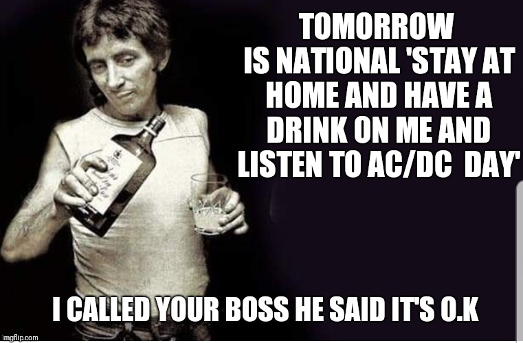 Rock on | TOMORROW IS NATIONAL 'STAY AT HOME AND HAVE A DRINK ON ME AND LISTEN TO AC/DC  DAY' I CALLED YOUR BOSS HE SAID IT'S O.K | image tagged in memes,acdc,funny,rock and roll,music,work sucks | made w/ Imgflip meme maker