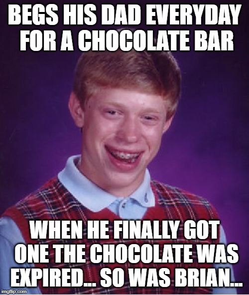 Bad Luck Brian | BEGS HIS DAD EVERYDAY FOR A CHOCOLATE BAR WHEN HE FINALLY GOT ONE THE CHOCOLATE WAS EXPIRED... SO WAS BRIAN... | image tagged in memes,bad luck brian,funny,chocolate,begging | made w/ Imgflip meme maker