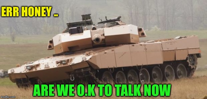 Challenger tank | ERR HONEY .. ARE WE O.K TO TALK NOW | image tagged in challenger tank | made w/ Imgflip meme maker