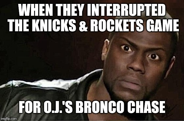Kevin Hart | WHEN THEY INTERRUPTED THE KNICKS & ROCKETS GAME FOR O.J.'S BRONCO CHASE | image tagged in memes,kevin hart | made w/ Imgflip meme maker