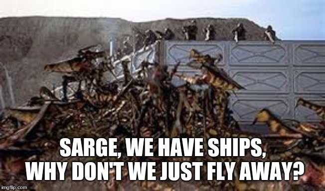 Many of life's problems have common sense solutions. | SARGE, WE HAVE SHIPS, WHY DON'T WE JUST FLY AWAY? | image tagged in starship troopers,common sense,think it trough,flee and live,violence is not the answer,bugs just need love | made w/ Imgflip meme maker