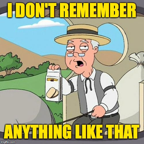Pepperidge Farm Remembers Meme | I DON'T REMEMBER ANYTHING LIKE THAT | image tagged in memes,pepperidge farm remembers | made w/ Imgflip meme maker