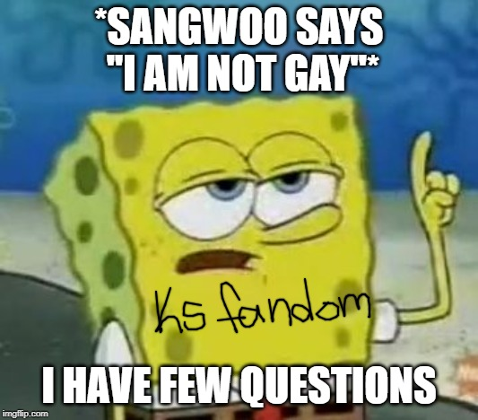 I'll Have You Know Spongebob |  *SANGWOO SAYS ''I AM NOT GAY''*; I HAVE FEW QUESTIONS | image tagged in memes,ill have you know spongebob | made w/ Imgflip meme maker