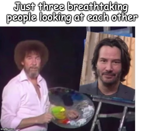 YOU imgflip user, are breathtaking | Just three breathtaking people looking at each other | image tagged in breathtaking,fun,wholesome | made w/ Imgflip meme maker
